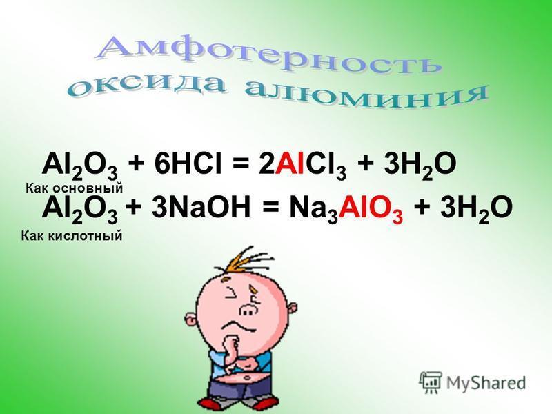 Al(OH) 3 + 3HCl = AlCl 3 +3H 2 O H 3 AlO 3 + 3NaOH = Na 3 AlO 3 +3H 2 O Хлорид алюминия Алюминат натрия