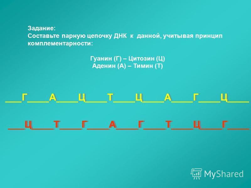 Задание: Составьте парную цепочку ДНК к данной, учитывая принцип комплементарности: Гуанин (Г) – Цитозин (Ц) Аденин (А) – Тимин (Т) ___Г____А____Ц____Т____Ц____А____Г____Ц____ ___Ц____Т____Г____А____Г____Т____Ц____Г____