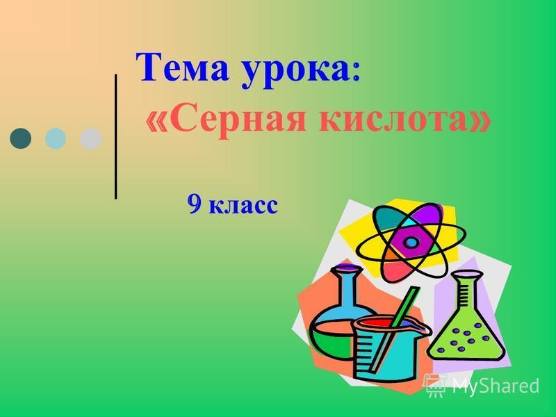 Тема урока : « Серная кислота » 9 класс