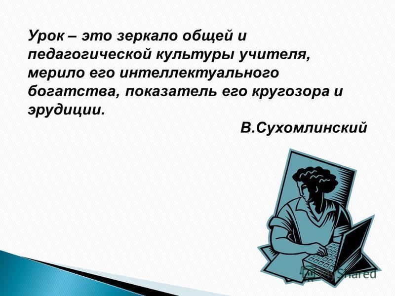 Урок – это зеркало общей и педагогической культуры учителя, мерило его интеллектуального богатства, показатель его кругозора и эрудиции. В.Сухомлинский