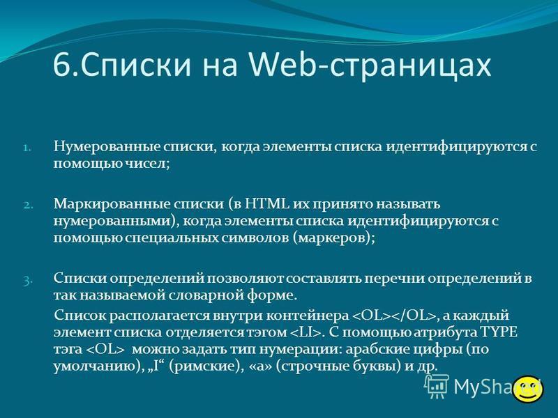 6. Списки на Web-страницах 1. Нумерованные списки, когда элементы списка идентифицируются с помощью чисел; 2. Маркированные списки (в HTML их принято называть нумерованными), когда элементы списка идентифицируются с помощью специальных символов (марк