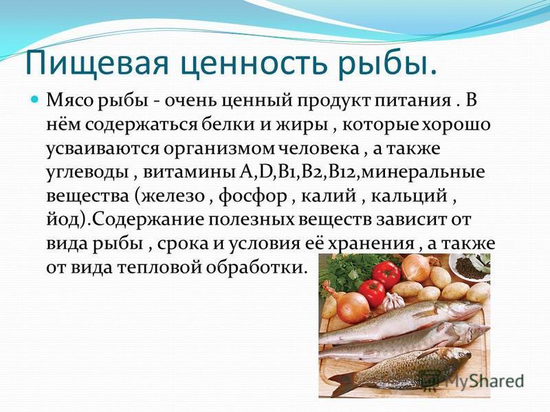 Пищевая ценность рыбы. Мясо рыбы - очень ценный продукт питания. В нём содержаться белки и жиры, которые хорошо усваиваются организмом человека, а также углеводы, витамины А,D,B1,B2,B12,минеральные вещества (железо, фосфор, калий, кальций, йод).Содер