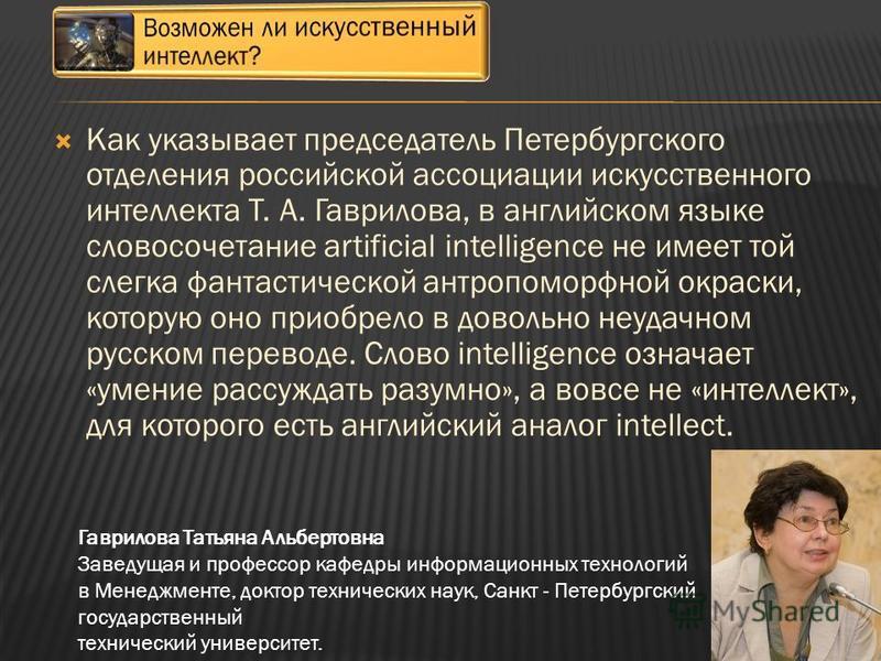 Как указывает председатель Петербургского отделения российской ассоциации искусственного интеллекта Т. А. Гаврилова, в английском языке словосочетание artificial intelligence не имеет той слегка фантастической антропоморфной окраски, которую оно прио