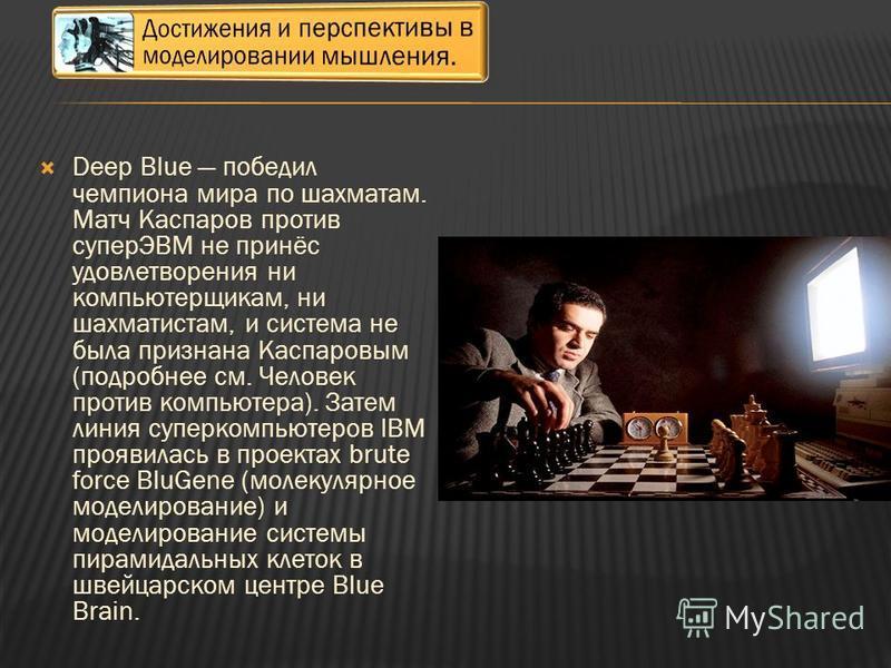 Deep Blue победил чемпиона мира по шахматам. Матч Каспаров против суперЭВМ не принёс удовлетворения ни компьютерщикам, ни шахматистам, и система не была признана Каспаровым (подробнее см. Человек против компьютера). Затем линия суперкомпьютеров IBM п
