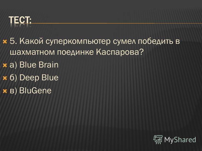 5. Какой суперкомпьютер сумел победить в шахматном поединке Каспарова? а) Blue Brain б) Deep Blue в) BluGene