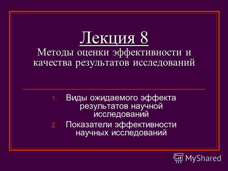 Лекция 8 Методы оценки эффективности и качества результатов исследований 1. Виды ожидаемого эффекта результатов научной исследований 2. Показатели эффективности научных исследований