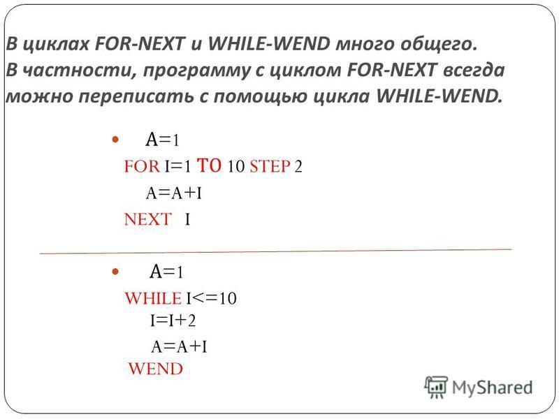 В циклах FOR-NEXT и WHILE-WEND много общего. В частности, программу с циклом FOR-NEXT всегда можно переписать с помощью цикла WHILE-WEND. А =1 FOR I=1 ТО 10 STEP 2 A=A+I NEXT I А =1 WHILE I<=10 I=I+2 A=A+I WEND