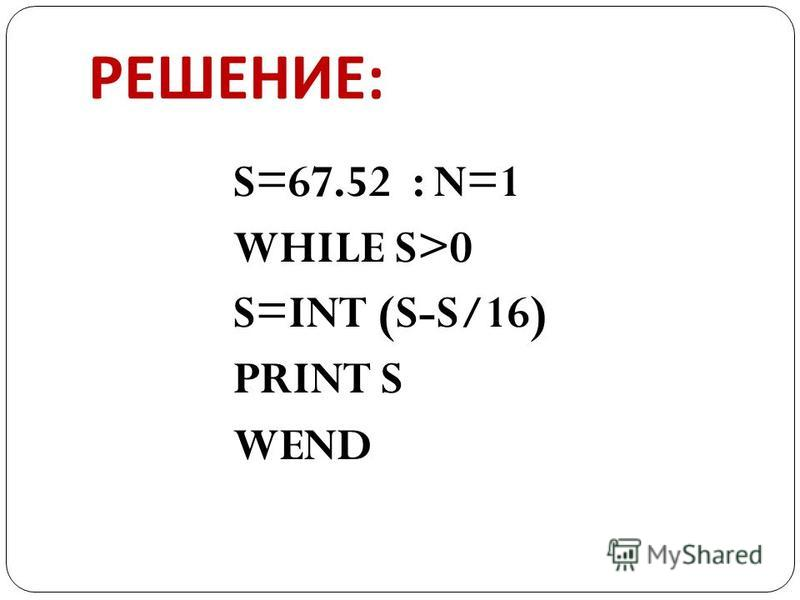 РЕШЕНИЕ : S=67.52 : N=1 WHILE S>0 S=INT (S-S/16) PRINT S WEND