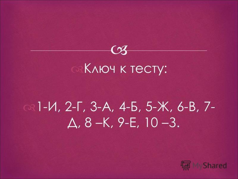 Ключ к тесту: 1-И, 2-Г, 3-А, 4-Б, 5-Ж, 6-В, 7- Д, 8 –К, 9-Е, 10 –З.