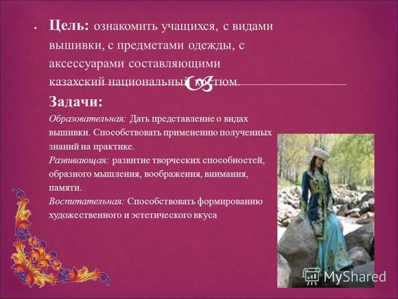 Цель: ознакомить учащихся, с видами вышивки, с предметами одежды, с аксессуарами составляющими казахский национальный костюм. Задачи: Образовательная: Дать представление о видах вышивки. Способствовать применению полученных знаний на практике. Развив