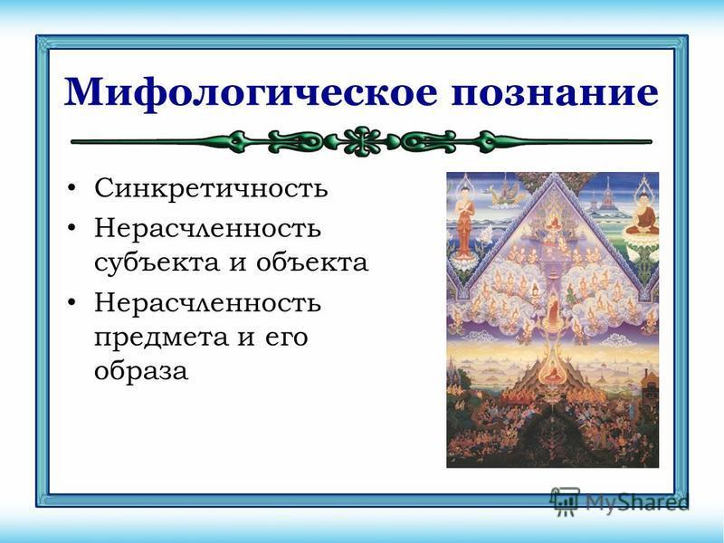 Мифологическое познание Синкретичность Нерасчленность субъекта и объекта Нерасчленность предмета и его образа