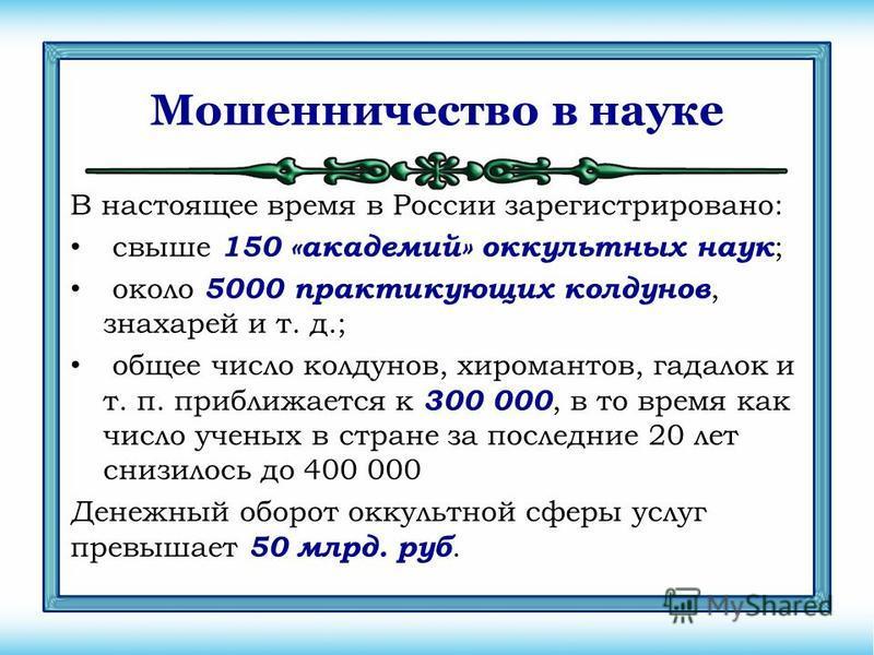 Мошенничество в науке В настоящее время в России зарегистрировано: свыше 150 «академий» оккультных наук ; около 5000 практикующих колдунов, знахарей и т. д.; общее число колдунов, хиромантов, гадалок и т. п. приближается к 300 000, в то время как чис