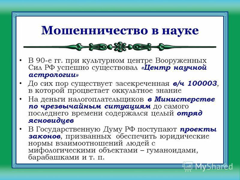 Мошенничество в науке В 90-е гг. при культурном центре Вооруженных Сил РФ успешно существовал «Центр научной астрологии» До сих пор существует засекреченная в/ч 100003, в которой процветает оккультное знание На деньги налогоплательщиков в Министерств