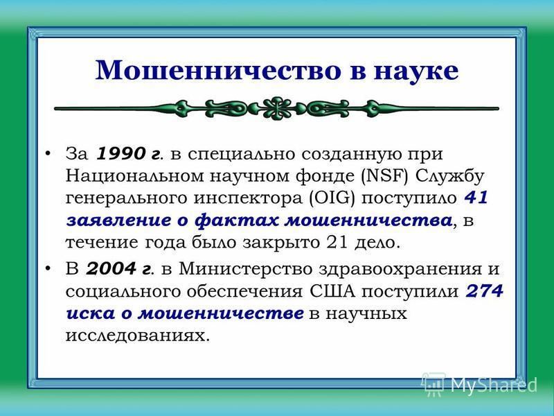 Мошенничество в науке За 1990 г. в специально созданную при Национальном научном фонде (NSF) Службу генерального инспектора (OIG) поступило 41 заявление о фактах мошенничества, в течение года было закрыто 21 дело. В 2004 г. в Министерство здравоохран