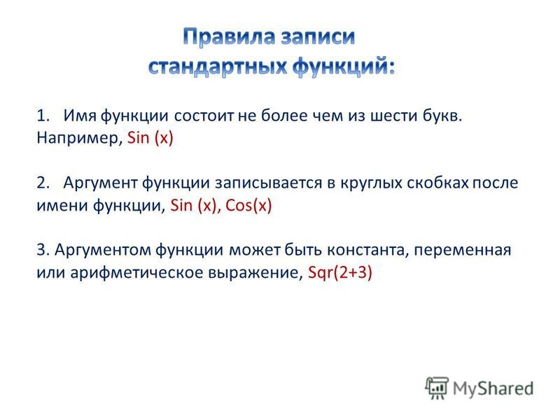 1. Имя функции состоит не более чем из шести букв. Например, Sin (x) 2. Аргумент функции записывается в круглых скобках после имени функции, Sin (x), Cos(x) 3. Аргументом функции может быть константа, переменная или арифметическое выражение, Sqr(2+3)