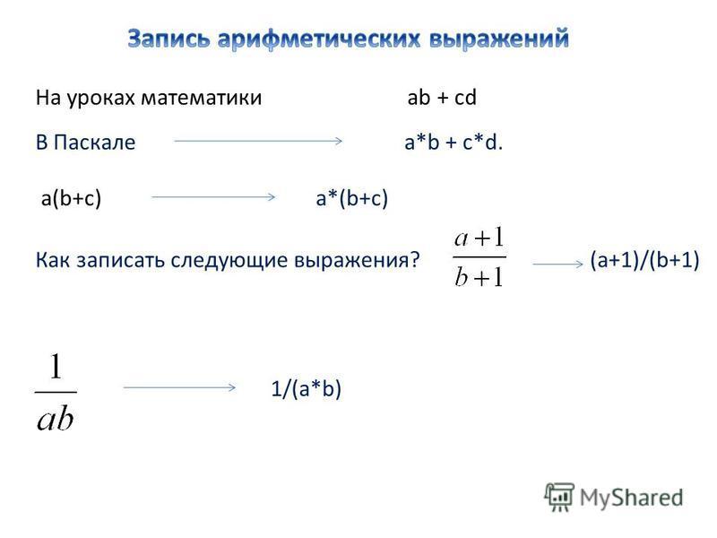 На уроках математики ab + cd В Паскале a*b + c*d. a(b+c) a*(b+c) Как записать следующие выражения?(a+1)/(b+1) 1/(a*b)