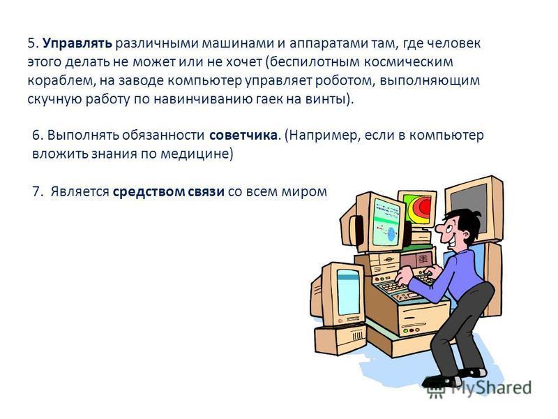 5. Управлять различными машинами и аппаратами там, где человек этого делать не может или не хочет (беспилотным космическим кораблем, на заводе компьютер управляет роботом, выполняющим скучную работу по навинчиванию гаек на винты). 6. Выполнять обязан