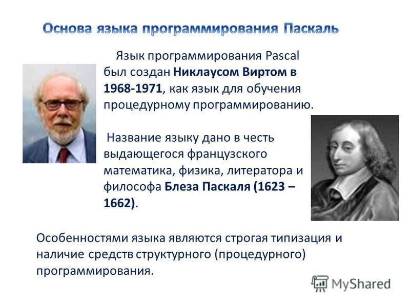 Язык программирования Pascal был создан Никлаусом Виртом в 1968-1971, как язык для обучения процедурному программированию. Название языку дано в честь выдающегося французского математика, физика, литератора и философа Блеза Паскаля (1623 – 1662). Осо
