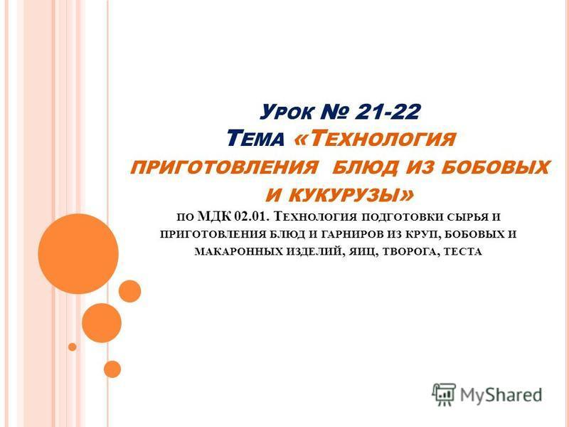 У РОК 21-22 Т ЕМА «Т ЕХНОЛОГИЯ ПРИГОТОВЛЕНИЯ БЛЮД ИЗ БОБОВЫХ И КУКУРУЗЫ » ПО МДК 02.01. Т ЕХНОЛОГИЯ ПОДГОТОВКИ СЫРЬЯ И ПРИГОТОВЛЕНИЯ БЛЮД И ГАРНИРОВ ИЗ КРУП, БОБОВЫХ И МАКАРОННЫХ ИЗДЕЛИЙ, ЯИЦ, ТВОРОГА, ТЕСТА