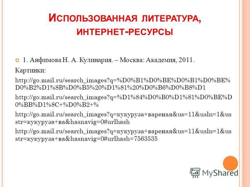 И СПОЛЬЗОВАННАЯ ЛИТЕРАТУРА, ИНТЕРНЕТ - РЕСУРСЫ 1. Анфимова Н. А. Кулинария. – Москва: Академия, 2011. Картинки: http://go.mail.ru/search_images?q=%D0%B1%D0%BE%D0%B1%D0%BE% D0%B2%D1%8B%D0%B5%20%D1%81%20%D0%B6%D0%B8%D1 http://go.mail.ru/search_images?q