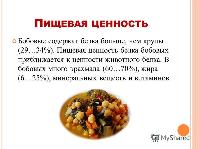 П ИЩЕВАЯ ЦЕННОСТЬ Бобовые содержат белка больше, чем крупы (29…34%). Пищевая ценность белка бобовых приближается к ценности животного белка. В бобовых много крахмала (60…70%), жира (6…25%), минеральных веществ и витаминов.