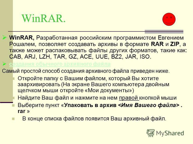 WinRAR. WinRAR, Разработанная российским программистом Евгением Рошалем, позволяет создавать архивы в формате RAR и ZIP, а также может распаковывать файлы других форматов, такие как: CAB, ARJ, LZH, TAR, GZ, ACE, UUE, BZ2, JAR, ISO. создания обычного