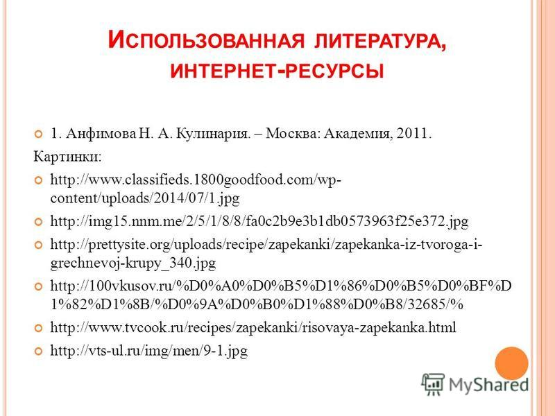 И СПОЛЬЗОВАННАЯ ЛИТЕРАТУРА, ИНТЕРНЕТ - РЕСУРСЫ 1. Анфимова Н. А. Кулинария. – Москва: Академия, 2011. Картинки: http://www.classifieds.1800goodfood.com/wp- content/uploads/2014/07/1. jpg http://img15.nnm.me/2/5/1/8/8/fa0c2b9e3b1db0573963f25e372. jpg