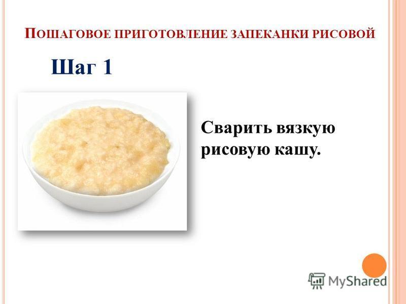 П ОШАГОВОЕ ПРИГОТОВЛЕНИЕ ЗАПЕКАНКИ РИСОВОЙ Сварить вязкую рисовую кашу. Шаг 1