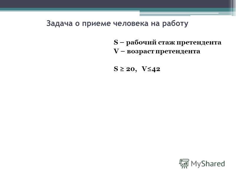 Задача о приеме человека на работу S – рабочий стаж претендента V – возраст претендента S 20, V42
