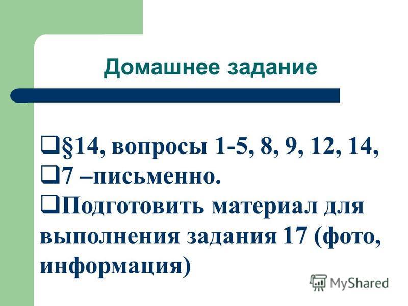 Домашнее задание §14, вопросы 1-5, 8, 9, 12, 14, 7 –письменно. Подготовить материал для выполнения задания 17 (фото, информация)