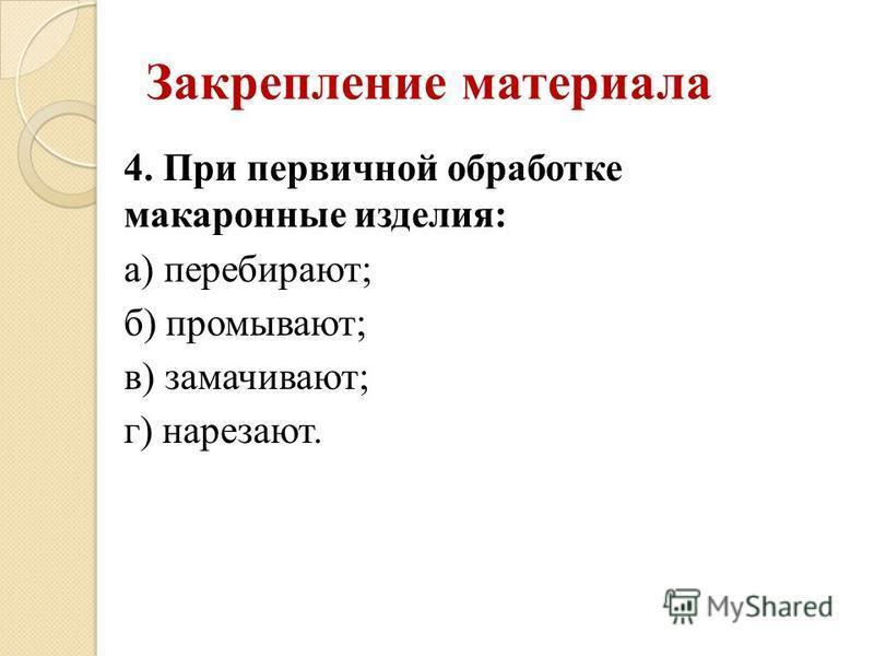 Закрепление материала 4. При первичной обработке макаронные изделия: а) перебирают; б) промывают; в) замачивают; г) нарезают.