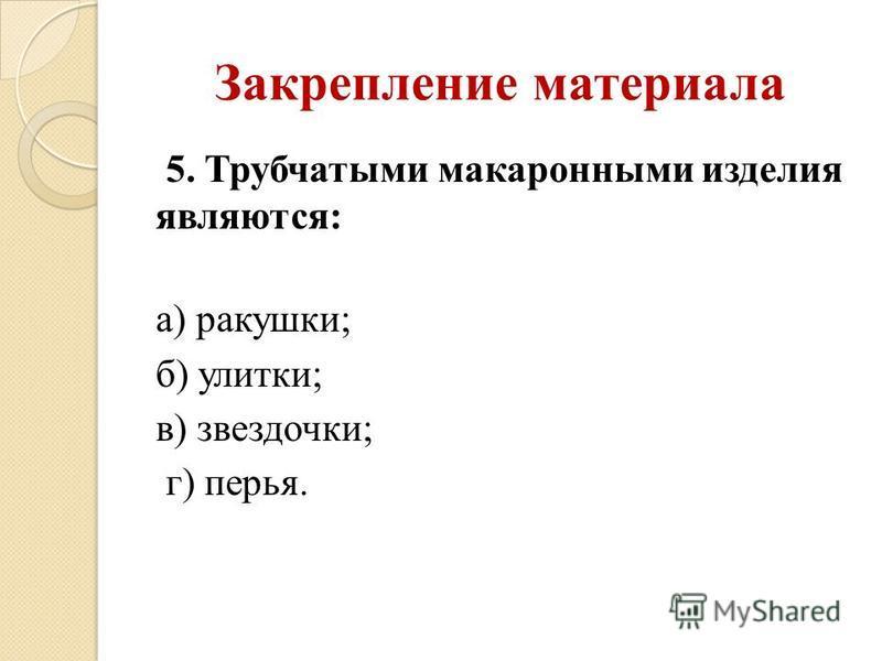 Закрепление материала 5. Трубчатыми макаронными изделия являются: а) ракушки; б) улитки; в) звездочки; г) перья.