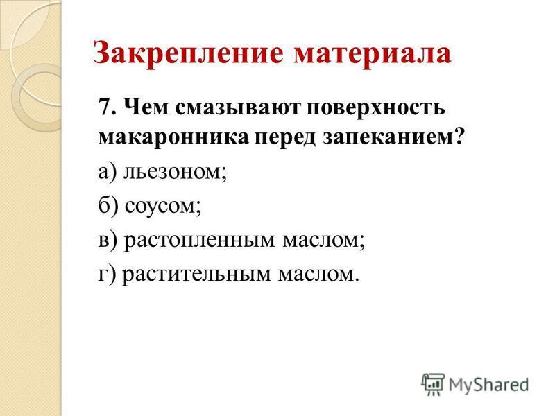 Закрепление материала 7. Чем смазывают поверхность макаронника перед запеканием? а) льезоном; б) соусом; в) растопленным маслом; г) растительным маслом.