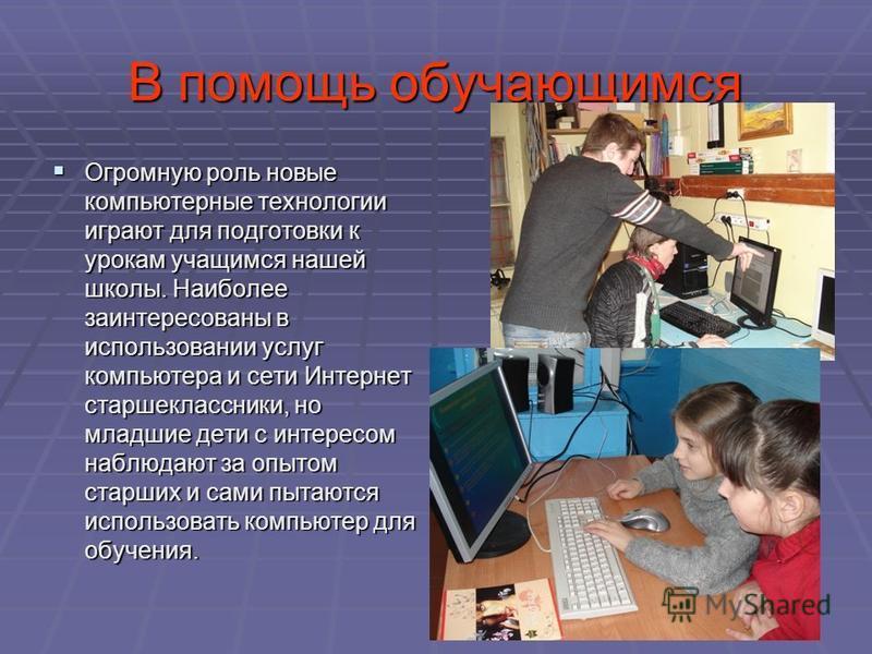 В помощь обучающимся Огромную роль новые компьютерные технологии играют для подготовки к урокам учащимся нашей школы. Наиболее заинтересованы в использовании услуг компьютера и сети Интернет старшеклассники, но младшие дети с интересом наблюдают за о
