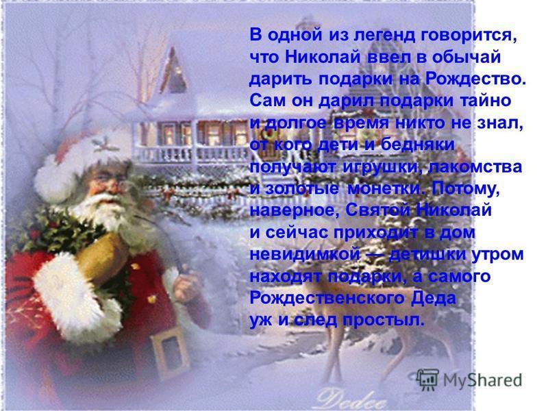 В одной из легенд говорится, что Николай ввел в обычай дарить подарки на Рождество. Сам он дарил подарки тайно и долгое время никто не знал, от кого дети и бедняки получают игрушки, лакомства и золотые монетки. Потому, наверное, Святой Николай и сейч