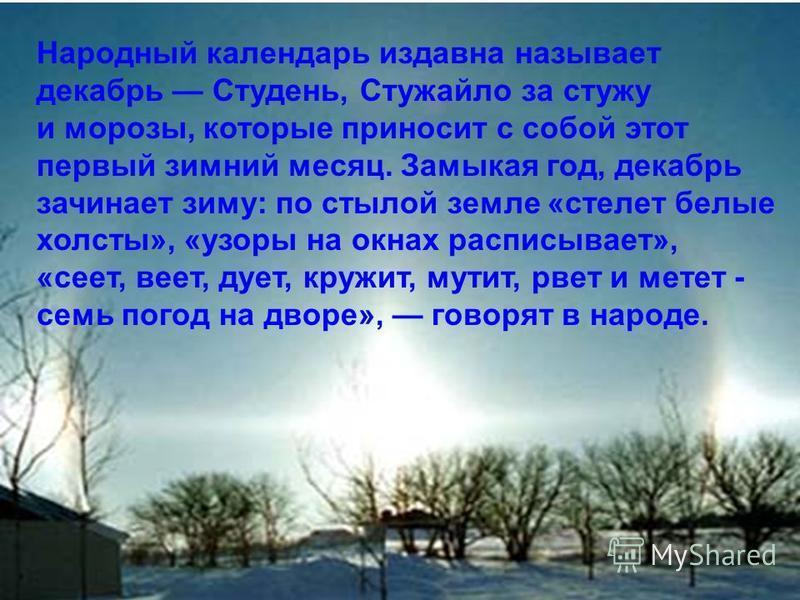 Народный календарь издавна называет декабрь Студень, Стужайло за стужу и морозы, которые приносит с собой этот первый зимний месяц. Замыкая год, декабрь зачинает зиму: по стылой земле «стелет белые холсты», «узоры на окнах расписывает», «сеет, веет,