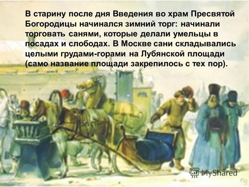 В старину после дня Введения во храм Пресвятой Богородицы начинался зимний торг: начинали торговать санями, которые делали умельцы в посадах и слободах. В Москве сани складывались целыми грудами-горами на Лубянской площади (само название площади закр