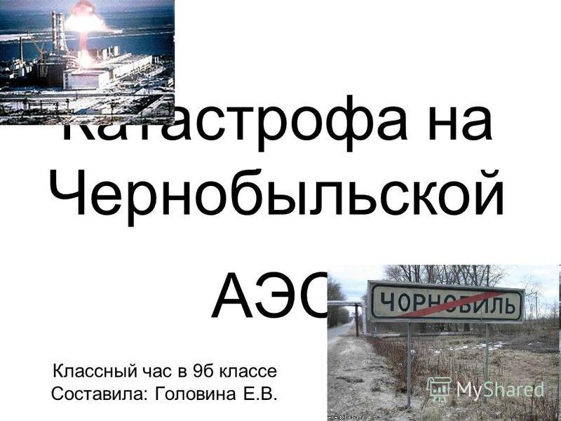 Катастрофа на Чернобыльской АЭС Классный час в 9 б классе Составила: Головина Е.В.