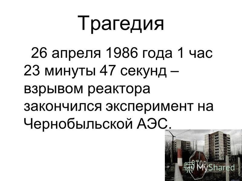 Трагедия 26 апреля 1986 года 1 час 23 минуты 47 секунд – взрывом реактора закончился эксперимент на Чернобыльской АЭС.