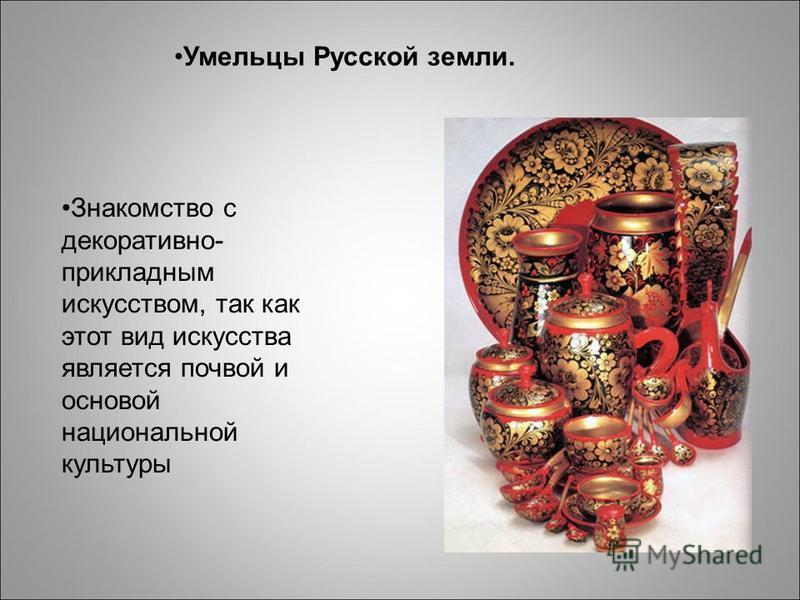 Умельцы Русской земли. Знакомство с декоративно- прикладным искусством, так как этот вид искусства является почвой и основой национальной культуры