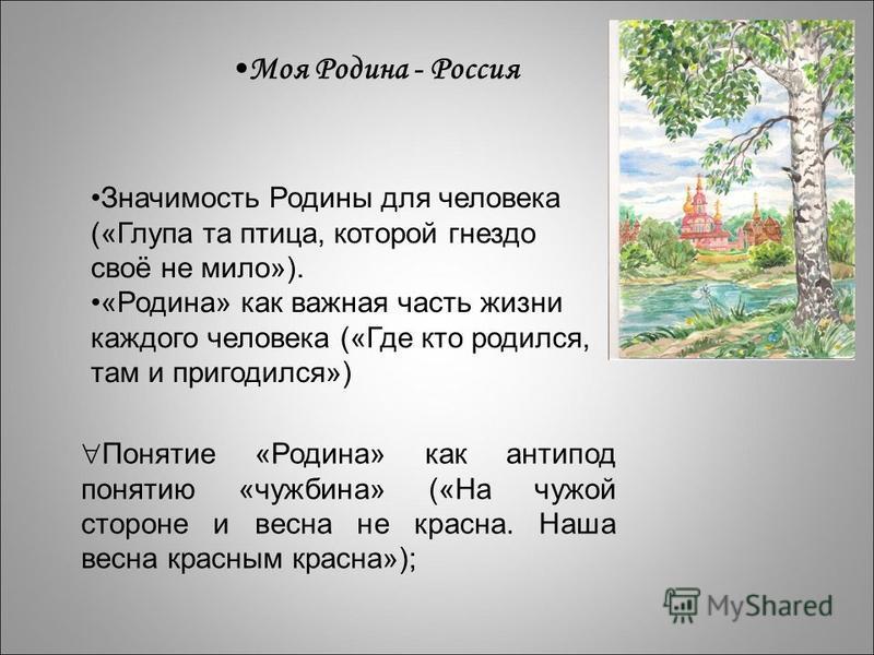 Моя Родина - Россия Значимость Родины для человека («Глупа та птица, которой гнездо своё не мило»). «Родина» как важная часть жизни каждого человека («Где кто родился, там и пригодился») Понятие «Родина» как антипод понятию «чужбина» («На чужой сторо