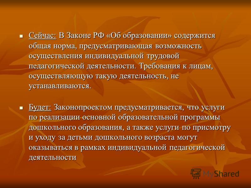 Сейчас: В Законе РФ «Об образовании» содержится общая норма, предусматривающая возможность осуществления индивидуальной трудовой педагогической деятельности. Требования к лицам, осуществляющую такую деятельность, не устанавливаются. Сейчас: В Законе