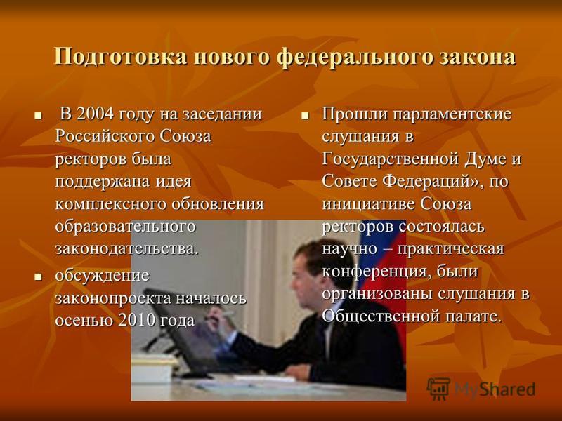Подготовка нового федерального закона Подготовка нового федерального закона В 2004 году на заседании Российского Союза ректоров была поддержана идея комплексного обновления образовательного законодательства. В 2004 году на заседании Российского Союза