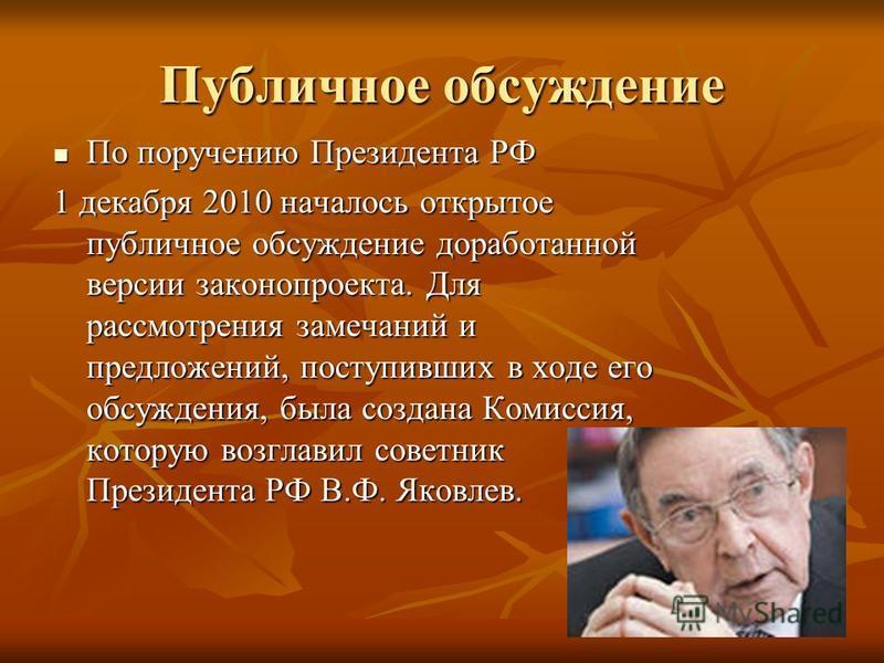 Публичное обсуждение По поручению Президента РФ По поручению Президента РФ 1 декабря 2010 началось открытое публичное обсуждение доработанной версии законопроекта. Для рассмотрения замечаний и предложений, поступивших в ходе его обсуждения, была созд