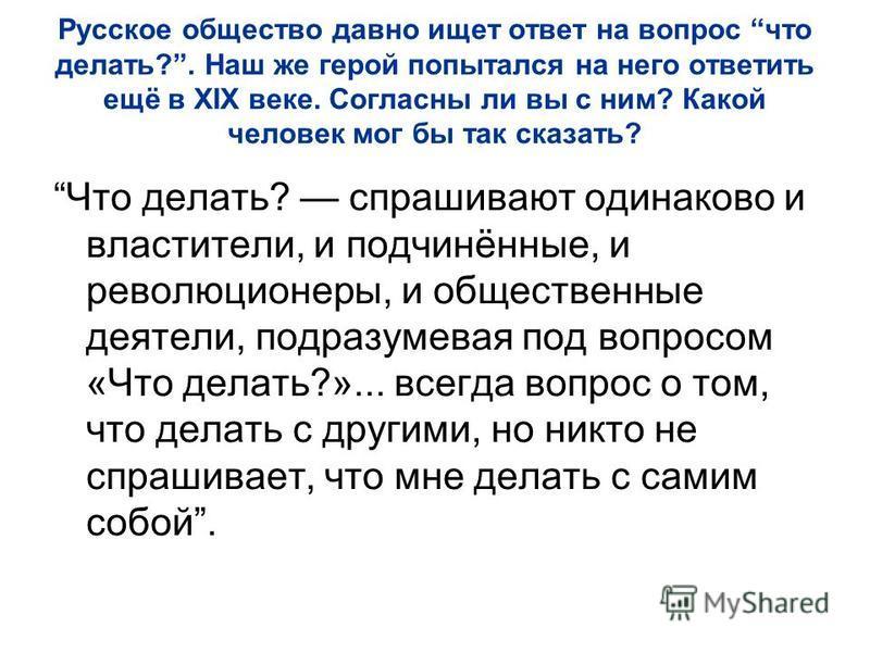 Русское общество давно ищет ответ на вопрос что делать?. Наш же герой попытался на него ответить ещё в XIX веке. Согласны ли вы с ним? Какой человек мог бы так сказать? Что делать? спрашивают одинаково и властители, и подчинённые, и революционеры, и