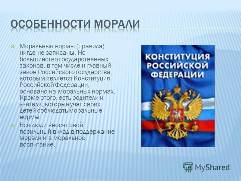 Моральные нормы (правила) нигде не записаны. Но большинство государственных законов, в том числе и главный закон Российского государства, которым является Конституция Российской Федерации, основано на моральных нормах. Кроме этого, есть родители и уч
