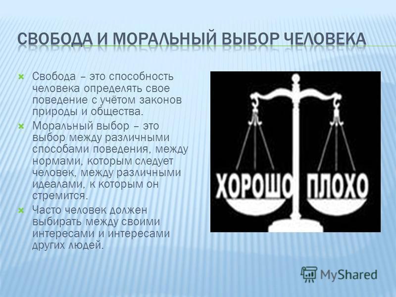 Свобода – это способность человека определять свое поведение с учётом законов природы и общества. Моральный выбор – это выбор между различными способами поведения, между нормами, которым следует человек, между различными идеалами, к которым он стреми