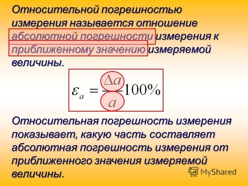 Относительной погрешностью измерения называется отношение абсолютной погрешности измерения к приближенному значению измеряемой величины. Относительная погрешность измерения показывает, какую часть составляет абсолютная погрешность измерения от прибли