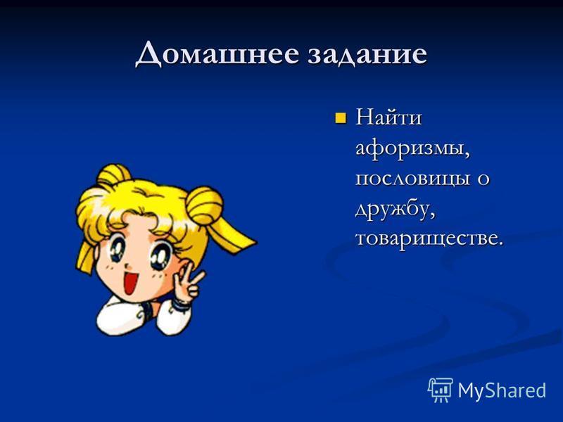Домашнее задание Найти афоризмы, пословицы о дружбу, товариществе. Найти афоризмы, пословицы о дружбу, товариществе.
