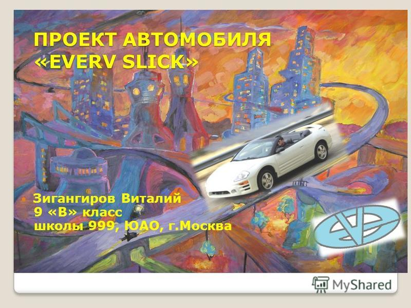 ПРОЕКТ АВТОМОБИЛЯ «EVERV SLICK» Зигангиров Виталий 9 «В» класс школы 999, ЮАО, г.Москва